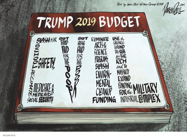 Trump 2019 Budget. Slash $ for school safety, decimate Medicare, Medicaid and Social Security. Gut food and aid for the poor. Gut housing aid for the poor. Eliminate arts & science programs, slash environmental cleanup funding. Use the savings to fund tax-cuts for the rich and to massively expand funding for the military industrial complex. Evil.
