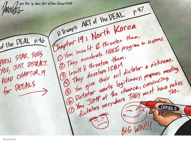 ... of the Deal p. 46. Porn star sues you, just distract. Read chaptur 19 for details. D. Trumps Art of the Deal p.47. Chapter 19: North Korea. 1. You insult & threaten them. 2. They accelerate NUKE program response. 3. Insult & threaten them. 4. They develop ICBM. 5. You give their evil dictator a nickname. 6. Dictator wants legitimacy, proposes meeting. 7. You JUMP at the chance, convincing dictators everywhere they must have nukes too. Big win!!!