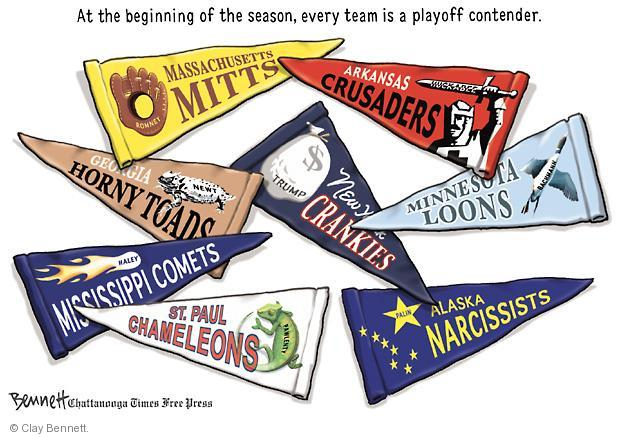 At the beginning of the season, every team is a playoff contender.  Romney.  Massachusetts Mitts.  Huckabee.  Arkansas Crusaders.  Newt.  Georgia Horny Toads.  Trump.  New York Crankies.  Bachman.  Minnesota Loons.  Haley.  Mississippi Comets.  Pawlenty.  St. Paul Chameleons.  Palin.  Alaska Narcissists.