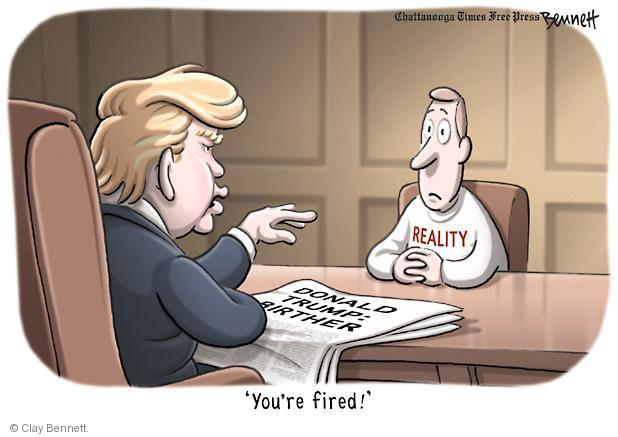 Reality.  Donald Trump - Birther.  Youre fired.