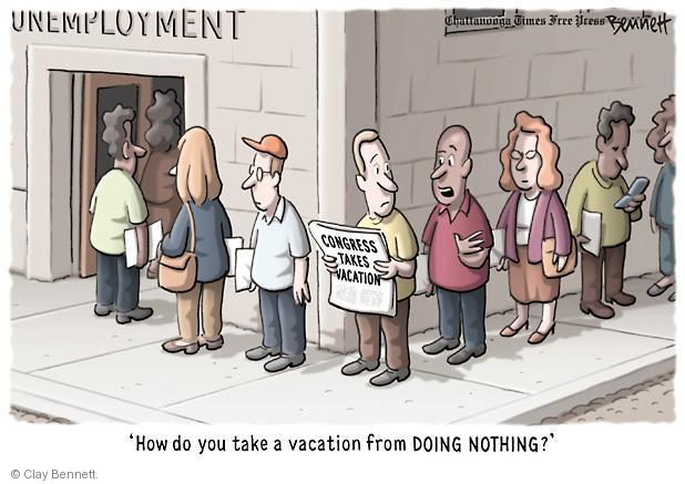 Unemployment. Congress takes vacation. How do you take a vacation from doing nothing?
