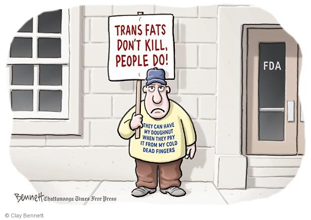 Trans fats dont kill, people do! They can have my doughnut when they pry it from my cold dead fingers. FDA.