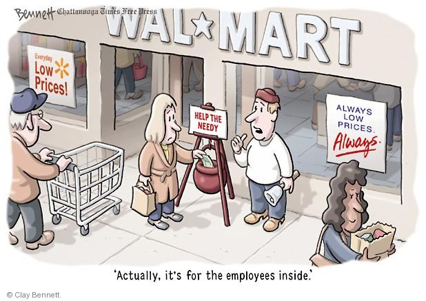 Wal*Mart. Everyday low prices. Always low prices. Always. Help the Needy. Actually, its for the employees inside.