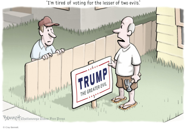 Im tired of voting for the lesser of two evils.  Trump. The Greater Evil.