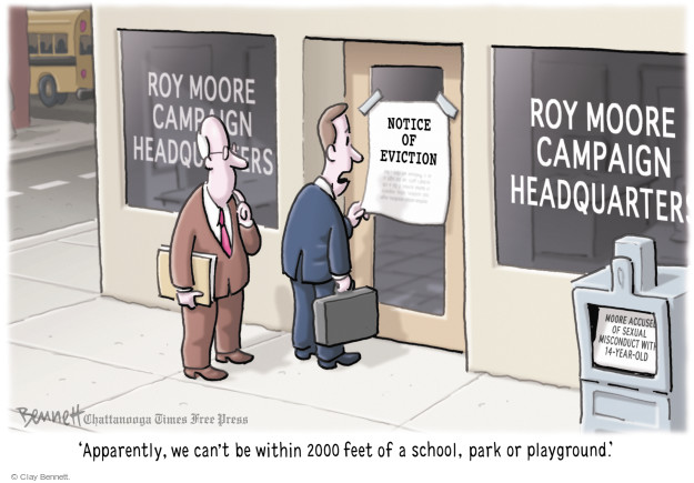 Roy Moore Campaign Headquarters. Notice of Eviction. Apparently, we cant be within 2000 feet of a school, park or playground. Moore accused of sexual misconduct with 14-year-old.