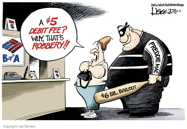 A $5 debit fee? Why, thats robbery!! $6 bil. Bailout. Freddie Mac.