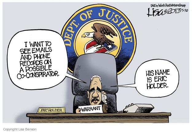 Dept. of Justice. I want to see emails and phone records on a possible co-conspirator. His name is Eric Holder. Eric Holder. Warrant.