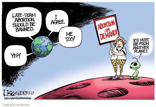 Late-term abortion should be banned. Yep! I agree. Me too! Abortion on demand! You must be from another planet.