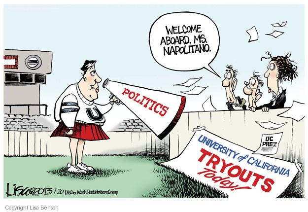 Welcome aboard, Ms. Napolitano. Politics. University of California tryouts today! UC prez.