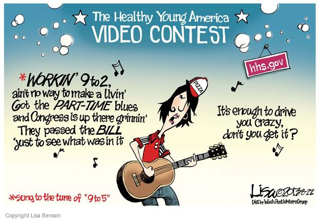 "The Healthy Young America Video Contest. Hhs.gov. *Working 9 to 2, aint no way to make a livin. Got the PART-TIME blues and Congress is up there grinnin. They passed the BILL just to see what was in it. Pizza. Its enough to drive you crazy, don't you get it? *Sung to the tune of ""9 to 5""."