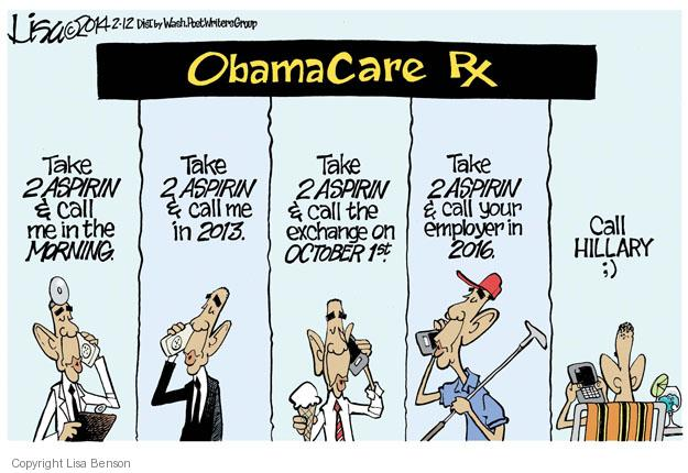 Obamacare. Rx. Take 2 aspirin & call me in the morning. Take 2 aspirin and call me in 2013. Take 2 aspirin & call the exchange on October 1st. Take 2 aspirin & call your employer in 2016. Call Hillary. ;)