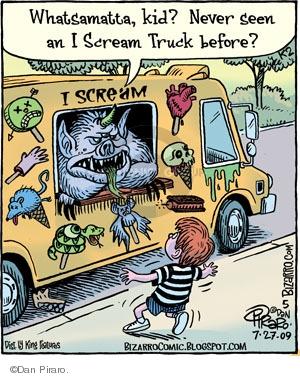 Whatsamatta, kid? Never seen an I Scream Truck before? I Scream.