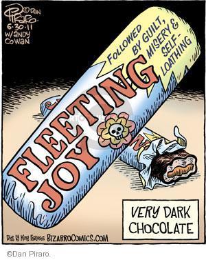 Fleeting Joy. Followed by guilt, misery and self-loathing. Very dark chocolate.