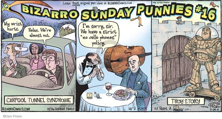 "Bizarro Sunday Punnies #16. My wrist hurts. Relax. Were almost out. Carpool Tunnel Syndrome. Im sorry, sir. We have a strict ""no cello phones"" policy. Troy Story."
