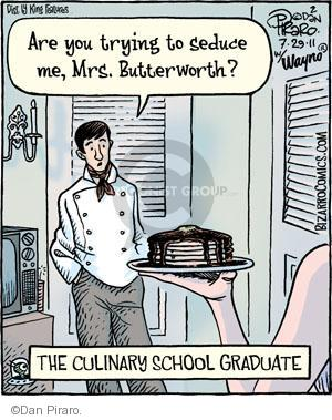 Are you trying to seduce me, Mrs. Butterworth? The Culinary School Graduate.