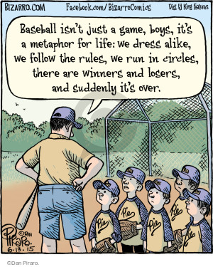Baseball isnt just a game, boys, its a metaphor for life: we dress alike, we follow the rules, we run in circles, there are winner and losers, and suddenly its over. Pie.
