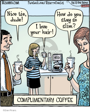 Nice tie, dude! I love your hair! How do you stay so slim? Complimentary Coffee.