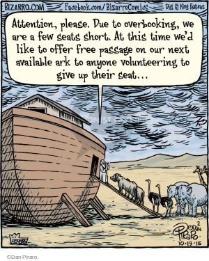 Attention, please. Due to overbooking, we are a few seats short. At this time wed like to offer free passage on our next available ark to anyone volunteering to give up their seat �