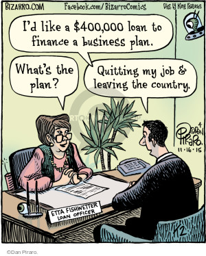 Id like a $400,000 loan to finance a business plan. Whats the plan? Quitting my job & leaving the country. Etta Fishwetter. Loan officer.