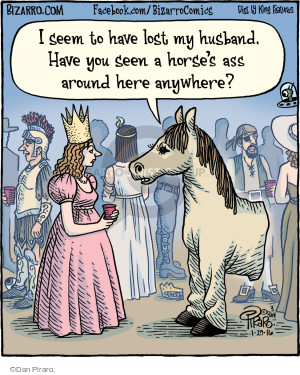I seem to have lost my husband. Have you seen a horses ass around here anywhere?