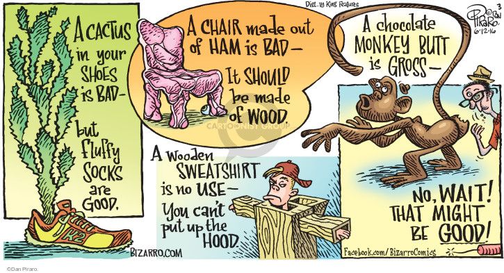 A cactus in your shoes is bad - but fluffy socks are good. K2. A chair made out of ham is bad - It should be made of wood. A wooden sweatshirt is no use - You cant put up the hood. A chocolate monkey butt is gross - No, wait! That might be good!