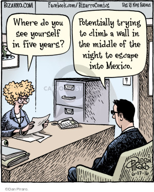 Where do you see yourself in five years? Potentially trying to climb a wall in the middle of the night to escape into Mexico.