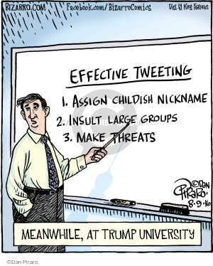 Effective Tweeting. 1. Assign childish nickname. 2. Insult large groups. 3. Make threats. Meanwhile, at Trump University.