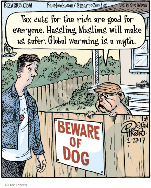 Tax cuts for the rich are food for everyone. Hassling Muslims will make us safer. Global warming is a myth. Beware of Dog.