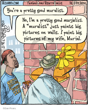 """Youre a pretty good muralist. No, Im a pretty good murialist. A """"muralist"""" just paints big pictures on wall. I paint big pictures of my wife, Murial. Some college sports team."""