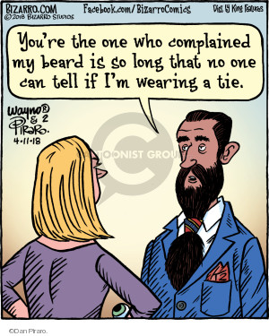 Youre the one who complained my beard is so long that no one can tell if Im wearing a tie.