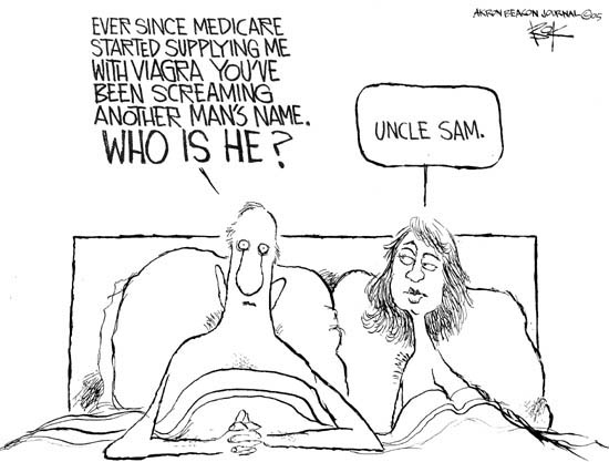 Ever since Medicare started supplying me with Viagra youve been screaming another mans name.  Who is he?  Uncle Sam.