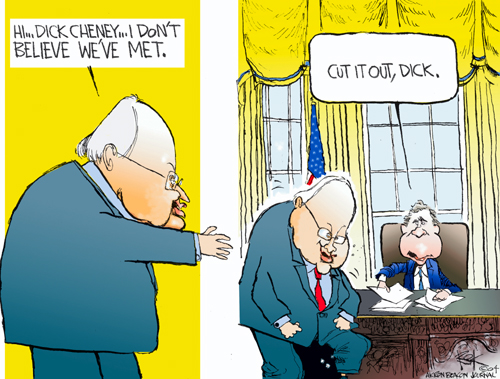 Hi … Dick Cheney …. I dont believe weve met.  Cut it out, Dick.