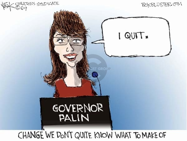 Governor Palin.  I quit.  Change we dont quite know what to make of.