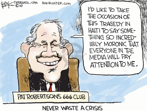 Never waste a crisis.  Pat Robertsons 666 Club.  Id like to take the occasion of this tragedy in Haiti to say something incredibly moronic that everyone if the media will pay attention to me.