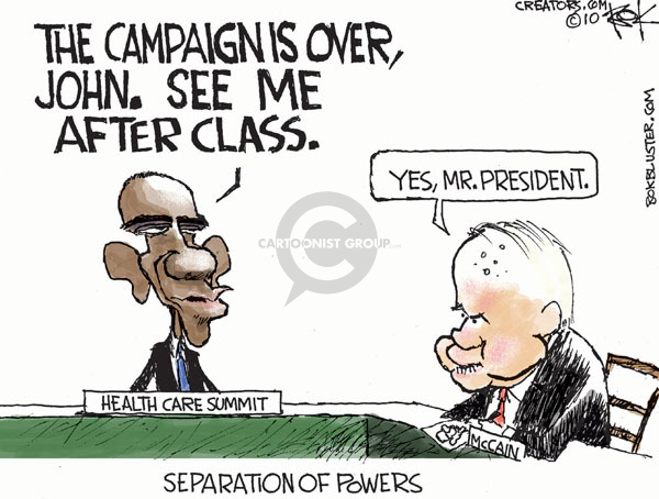 Separation of powers.  Health care summit.  The campaign is over, John.  See me after class.  Yes, Mr. President.
