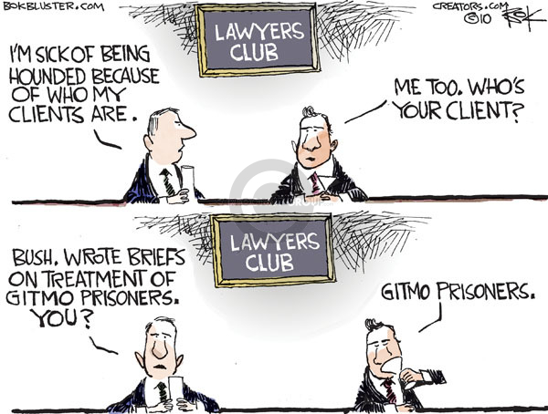 Lawyers Club.  Im sick of being hounded because of who my clients are.  Me too.  Whos your client?  Bush.  Wrote briefs on treatment of Gitmo prisoners.  You?  Gitmo prisoners.