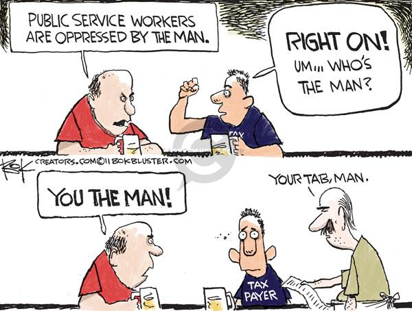 Public service workers are oppressed by the man.  Right on!  Um … whos the man?  You the man!  Tax Payer.  Your tab, man.