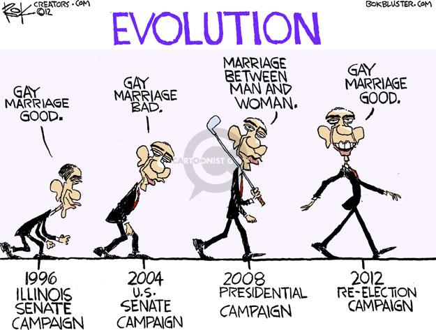Evolution. Gay Marriage Good. 1996 Illinois Senate Campaign. Gay Marriage Bad. 2004 U.S. Senate Campaign. Marriage Between Man and Woman. 2008 Presidential Campaign. Gay Marriage Good. 2012 Re-Election Campaign.
