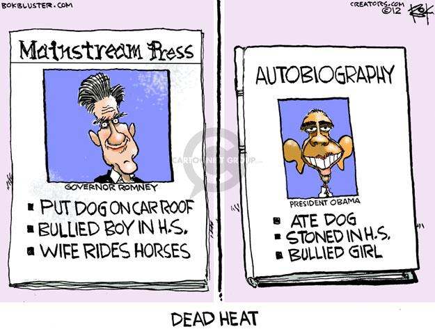 Mainstream Press. Governor Romney. Put Dog on Car Roof. Bullied Boy in H. S. Wife Rides Horses. Autobiography. President Obama. Ate Dog. Stoned in H.S. Bullied Girl. Dead Heat.