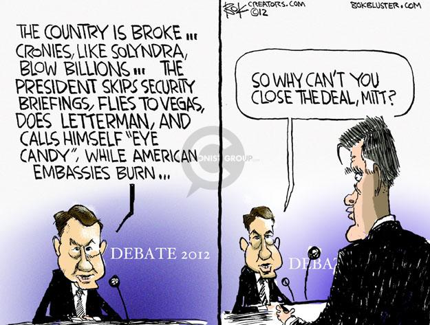 "The country is broke … cronies, like Solyndra, blow billions … the president skips security briefings, flies to Vegas, does Letterman, and calls himself ""eye candy"", while American embassies burn … Debate 2012. So why cant you close the deal, Mitt?"