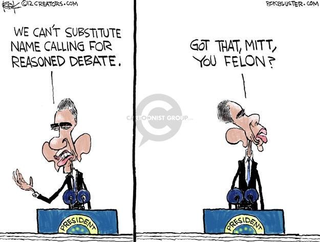 We cant substitute name calling for reasoned debate. Got that, Mitt, you felon?