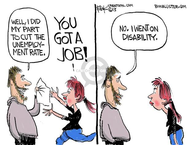 Well, I did my part to cut the unemployment rate. You got a job! No. I went on disability.