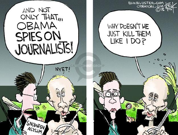 And not only that � OBAMA SPIES ON JOURNALISTS! NYET! Snowden Asylum. Why doesn�t he just kill them like I do?