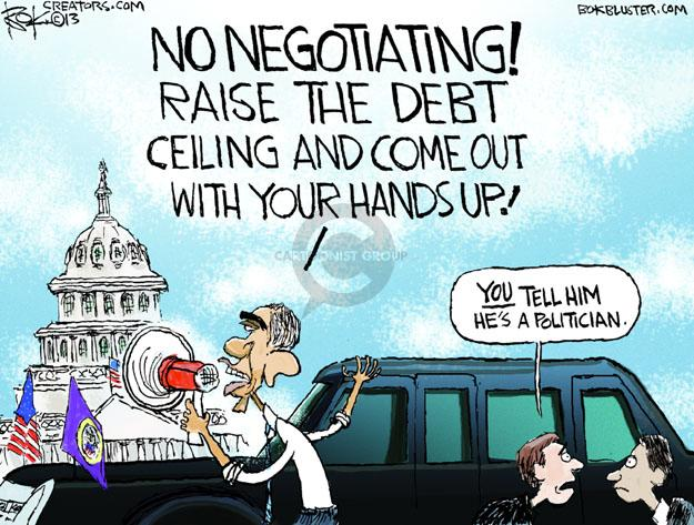 NO NEGOTIATING! RAISE THE DEBT CEILING AND COME OUT WITH YOUR HANDS UP! YOU tell him hes a politician.