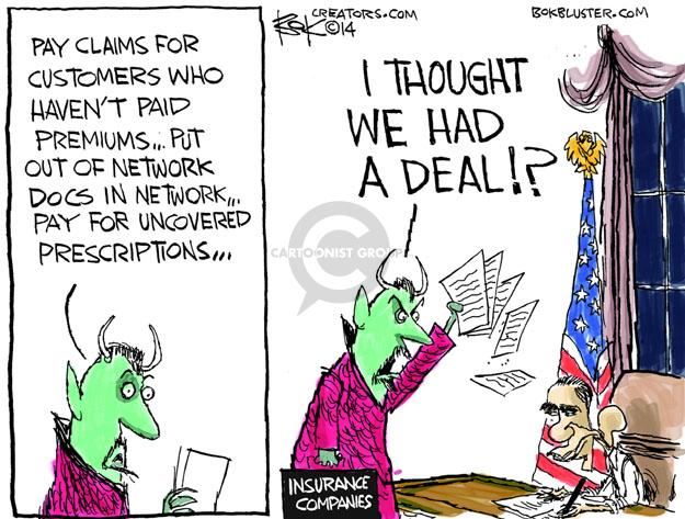 Insurance companies.  Pay claims for customers who havent paid premiums � Put out of network docs in network � Pay for uncovered prescriptions � I thought we had a deal!?