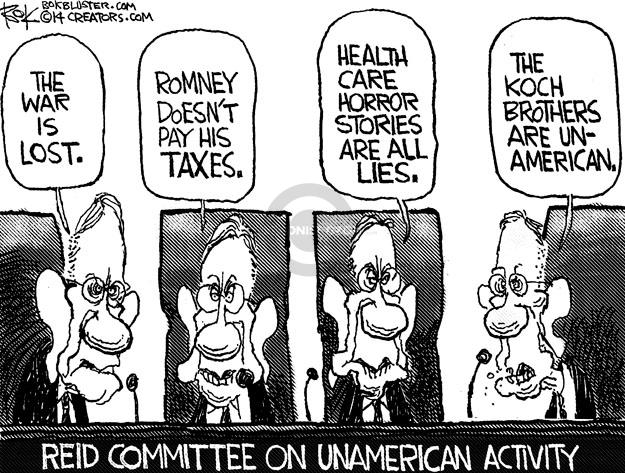 The war is lost. Romney doesnt pay his taxes. Health care horror stories are all lies. The Koch Brothers are un-American. Reid Committee on Unamerican Activity