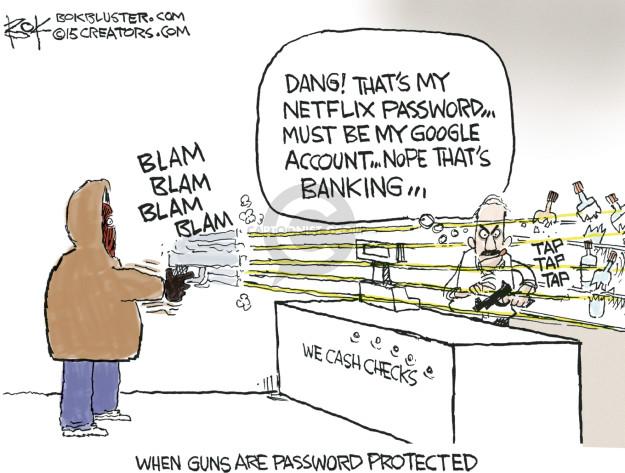 Dang! Thats my Netflix password � Must be my Google account � Nope thats banking � Blam blam blam blam. Tap tap tap. We cash checks. When guns are password protected.