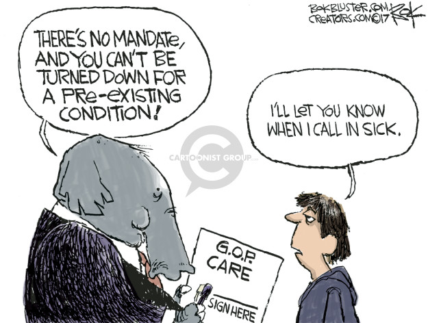 Theres no mandate, and you cant be turned down for a pre-existing condition! Ill let you know when I call in sick. G.O.P. Care. Sign here.