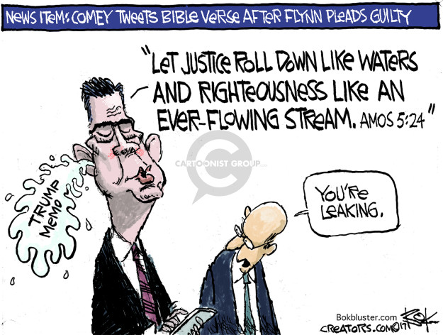 News item: Comey tweets bible verse after Flynn pleads guilty. Let justice roll down like water and righteousness like an ever-flowing stream. Amos 5:24. Trump memo. Youre leaking.
