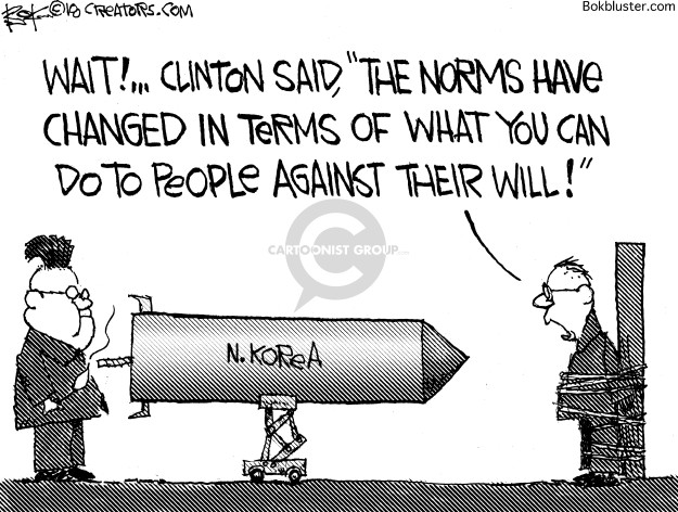 Wait! … Clinton said, The norms have changed in terms of what you can do to people against their will! N. Korea.
